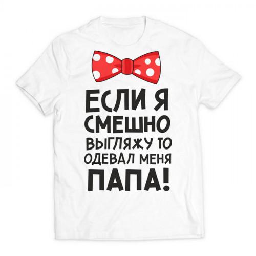 футболка с принтом Если я смешно выгляжу, то одевал меня папа