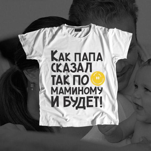 Детская футболка «Как папа сказал, так по маминому и будет»