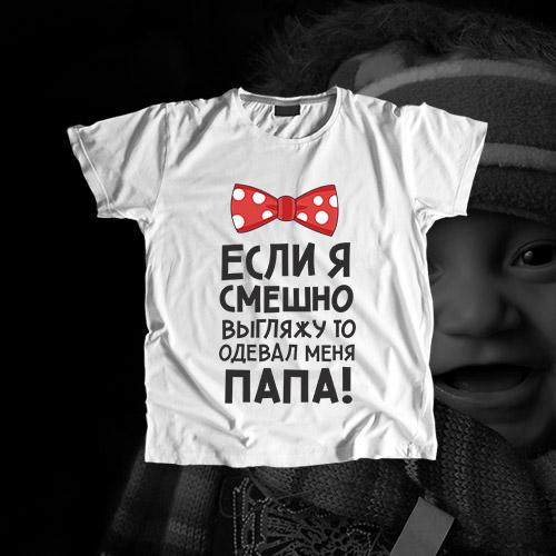 Детская футболка «Если я смешно выгляжу, то меня одевал папа»
