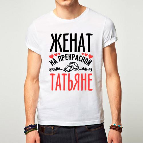 Именная футболка «Женат на прекрасной Татьяне»